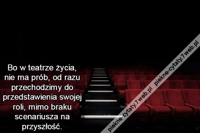 Piękne Cytaty Bo W Teatrze życia Nie Ma Prób Od Razu
